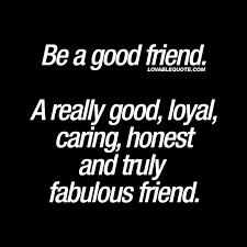 Quotes About Good Friendship Be a good friend A really good loyal and fabulous friend 19