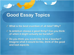 writing an effective essay topic sentence opening sentence that good essay topics what is the best invention of all time