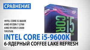 Сравнение <b>Intel Core i5</b>-<b>9600K</b> и Core i5-8600K с Ryzen 7 2700 и ...