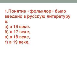 Презентация для урока Контрольная работа по УНТ в классе  1 Понятие фольклор было введено в русскую литературу в а в
