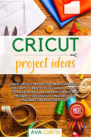 Cricut Project Ideas: Many Cricut projects for beginners to instantly  create high-quality crafts to make money and amaze family and friends! +500  ideas to inspire your imagination and creativity. - Kindle edition