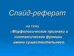 Презентация на тему Русский язык Имя существительное Имя  Слайд реферат на тему на тему Морфологические признаки и Морфологические признаки и синтаксические