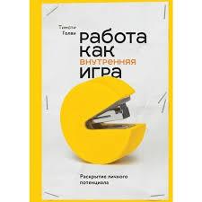 Книга «<b>Работа как внутренняя</b> игра. Раскрытие личного ...