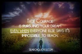 Inspirational Quotes About Chasing Your Dreams Best of True Courage Is Pursuing Your Dream Even When Everyone Else Says