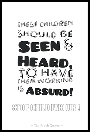 stop child labour these children should be seen and heard to have stop child labour these children should be seen and heard to have them working is
