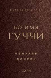 Во <b>имя</b> Гуччи. Мемуары дочери (<b>Патрисия Гуччи</b>) купить книгу в ...