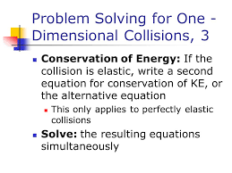 20 problem solving for one dimensional collisions 3 conservation of energy if the collision is elastic write a second equation