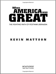 when america was great the fighting faith of liberalism in post war america kevin mattson 9780415947756 amazon books