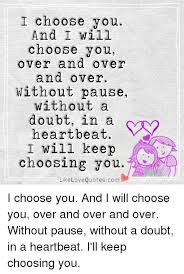 Quotes About Choosing Love Inspiration I Choose You And I Will Choose You Over And Over And Over Without