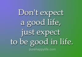 Nice Quotes About Life Best Life Quote Don't Expect A Good Life Just Expect To Be Good In Life