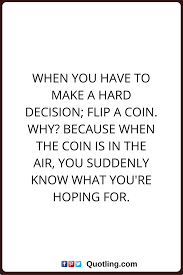 Decision Quotes When You Have To Make A Hard Decision Flip A Coin