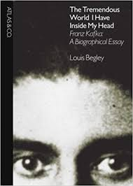 the tremendous world i have inside my head franz kafka a  the tremendous world i have inside my head franz kafka a biographical essay louis begley 8601416155241 com books