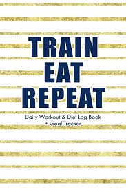 Daily Workout Journal Train Eat Repeat A Daily Workout And Meal Journal Log