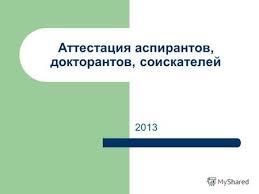 Презентация на тему i этап Подготовка кандидатской диссертации  Аттестация аспирантов докторантов соискателей 2013