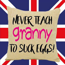 Dont Teach your granny how to suck eggs - Photos | Facebook