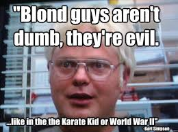 Blond guys aren't dumb, they're evil. ...like in the the Karate ... via Relatably.com