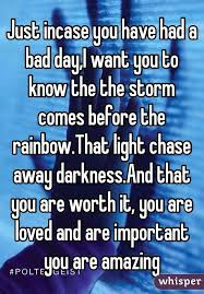 Have Chase Day Storm Before Incase Amazing Rainbow Had Comes Darkness that Bad Just A That Want Light You and And To It The Away i Worth Are Know Important Loved