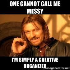 One cannot call me messy I'm simply a creative organizer - One ... via Relatably.com