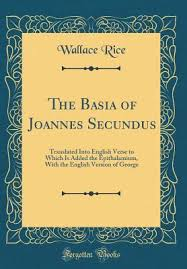 The Basia of Joannes Secundus: Translated Into English Verse to Which Is  Added the Epithalamium, with the English Version of George by Wallace Rice