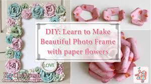 How To Make A Beautiful Flower With Paper Diy Learn To Make Beautiful Photo Frame With Paper Flowers K4 Craft