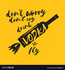 Dont Worry Dont Cry Drink Vodka And Fly Slogan