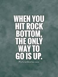 Rock Bottom Quotes Classy When You Hit Rock Bottom The Only Way To Go Is Up Picture Quotes