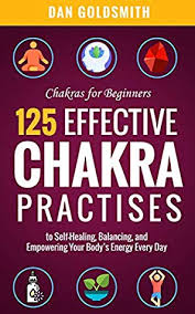Chakras For Beginners: 125 Effective Chakra Practices to Self-Healing,  Balancing, and Empowering Your Body's Energy Every Day by Dan Goldsmith