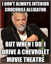 I Don T Always Interior Crocodile Alligator But When I Do I Drive A Chevrolet Movie Theatre The Most Interesting Man In The World Quickmeme