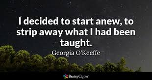 Georgia O Keeffe Quotes 81 Inspiration I Decided To Start Anew To Strip Away What I Had Been Taught