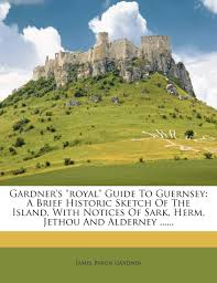 Gardner's Royal Guide to Guernsey: A Brief Historic Sketch of the Island,  with Notices of Sark, Herm, Jethou and Alderney ......: Gardner, James  Byron: 9781272122737: Amazon.com: Books