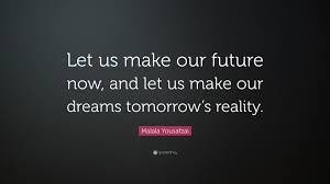 """Making Dreams A Reality Quotes Best of Malala Yousafzai Quote """"Let Us Make Our Future Now And Let Us Make"""