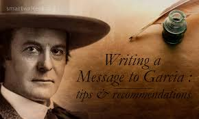 writing a message to garcia essay tips recommendations the topic of this essay has become a symbol of various noble qualities every person longs for this versatile article was published by elbert hubbard in his