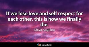 Maya Angelou Love Quotes 15 Wonderful If We Lose Love And Self Respect For Each Other This Is How We