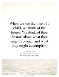 Child Dream Quotes Best Of When We See The Face Of A Child We Think Of The Future We