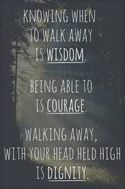 Quotes About Walking Magnificent Knowing When To Walk Away Is Wisdom Being Able To Is Courage