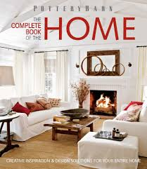 Pottery Barn The Complete Book of the Home: Creative Inspiration and ...