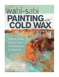wabi sabi painting with cold wax adding texture and transparency to your art serena barton 9781440340499 com books