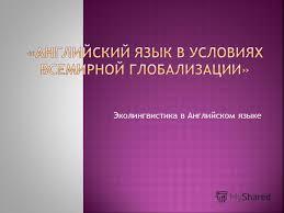 Презентация на тему Презентация к уроку по английскому языку  1 Эколингвистика в Английском языке