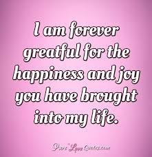 Happiness In Life Quotes Impressive I Am Forever Greatful For The Happiness And Joy You Have Brought