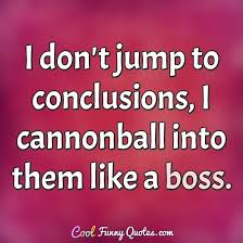 Jumping To Conclusions Quotes New I Don't Jump To Conclusions I Cannonball Into Them Like A Boss