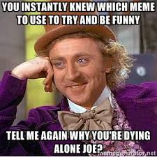 you instantly knew which meme to use to try and be funny tell me ... via Relatably.com