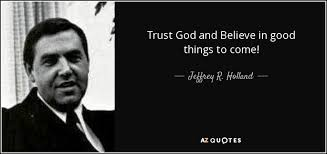 Trust God Quotes New Jeffrey R Holland Quote Trust God And Believe In Good Things To Come