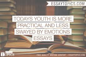 todays youth is more practical and less swayed by emotions  100% papers on todays youth is more practical and less swayed by emotions essays sample topics paragraph introduction help research more
