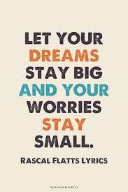 Music Dreams Quotes Best of Let Your Dreams Stay Big And Your Worries Stay Small Rascal
