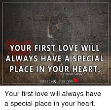 First Love Quotes Cool YOUR FIRST LOVE WILL ALWAYS HAVE A SPECIAL PLACE IN YOUR HEART