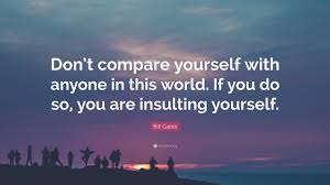 "Compare Quotes Bill Gates Quote ""Don't compare yourself with anyone in this world 13"