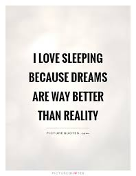 Sleep Dream Quotes Best Of I Love Sleeping Because Dreams Are Way Better Than Reality Picture