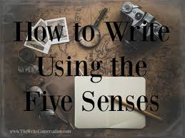 the write conversation ways to write using the five senses sound great authors write using the five senses they are masters of drawing their readers deeper into the world scene or setting of a story by embracing the