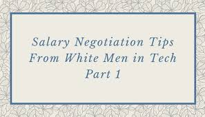 Salary Negotiation Tips From White Men In Tech Part 1