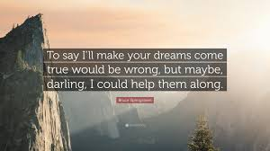 """Make Your Dreams Come True Quotes Best of Bruce Springsteen Quote """"To Say I'll Make Your Dreams Come True"""